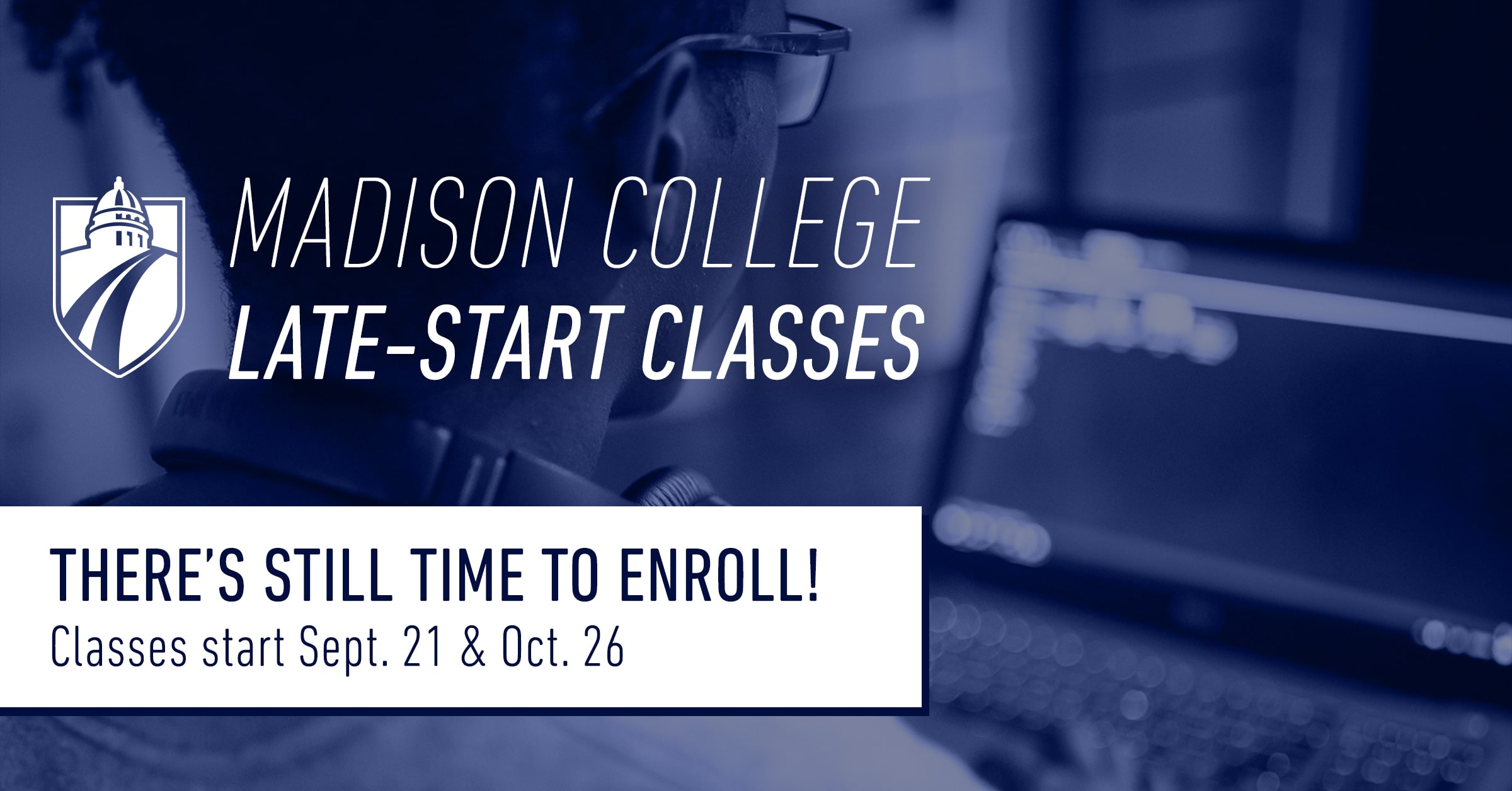 Madison College Late-Start Classes. THERE'S STILL TIME TO ENROLL! Classes start Sept. 21 & Oct. 26.